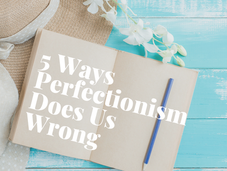 5 Ways Perfectionism Does Us Wrong