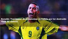 Ronaldo 'Fenômeno' deve indenizar jornalista por ter destruído filme de câmera