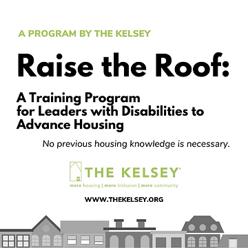 "image that reads ""A program by The Kelsey, ""Raise the Roof: A Training Program for Leaders with Disabilities to Advance Housing"" No Previous Housing Knowledge is necessary. Logo of ""The Kelsey: more housing, more inclusion, more community"" in green and website that reads ""www.thekelsey.org"" with different types of roofs on the bottom."