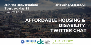 """Graphic that reads """"Join the Conversation! Tuesday, May 19th from 3-4PM PST for the Affordable Housing and Disability Twitter Chat"""" And use the """"#HousingAccess4All"""" Hashtag! The Kelsey is hosting with cohost housing California and Disability Rights CA."""