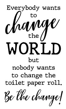 Everybody wants to change toilet paper r