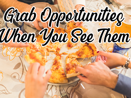 Grab Opportunities When You See Them.