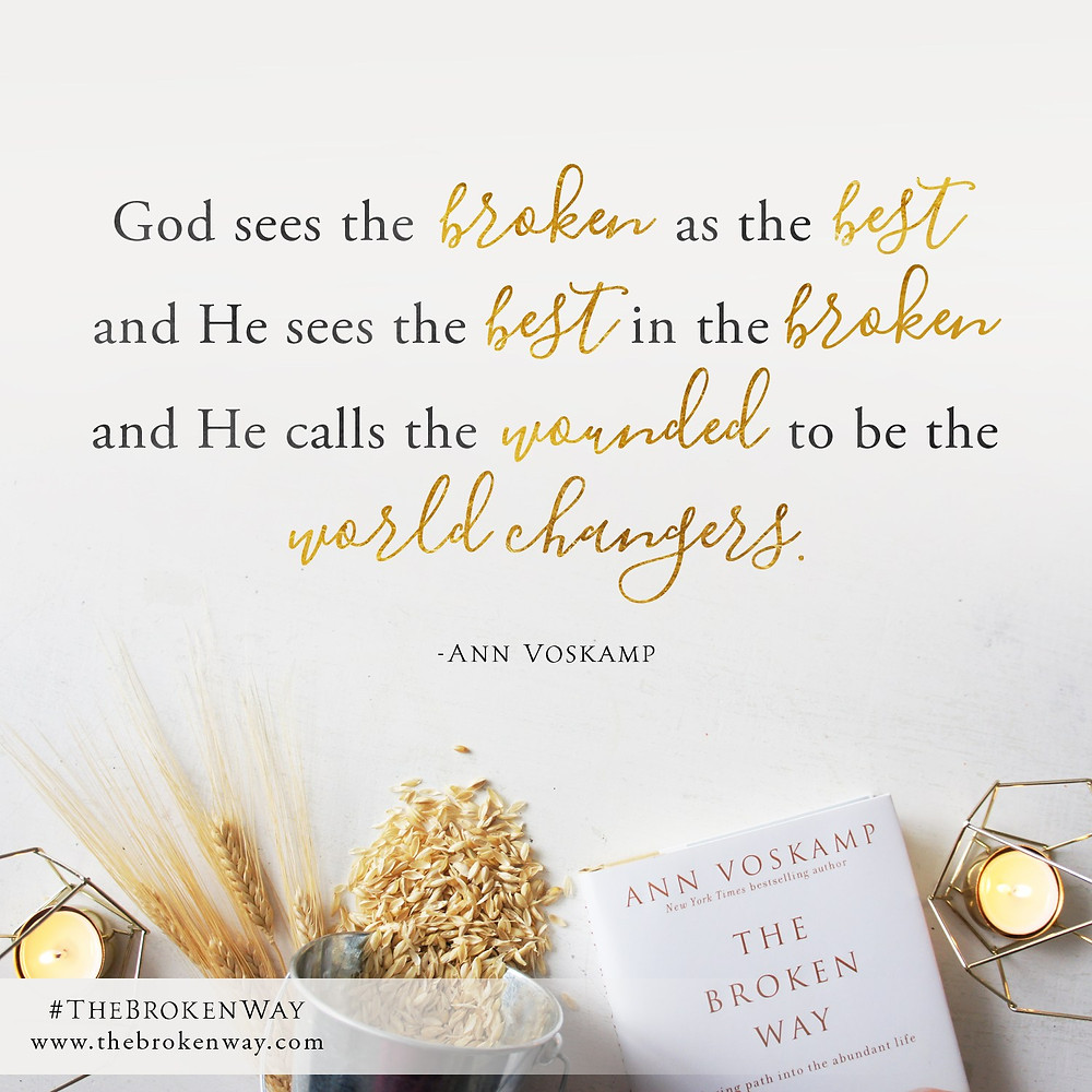 Poster that says: God sees the broken as the best, and he sees the best in the broken, and he calls the wounded to be the world changers. Taken from Ann Voskamp's book the broken way.
