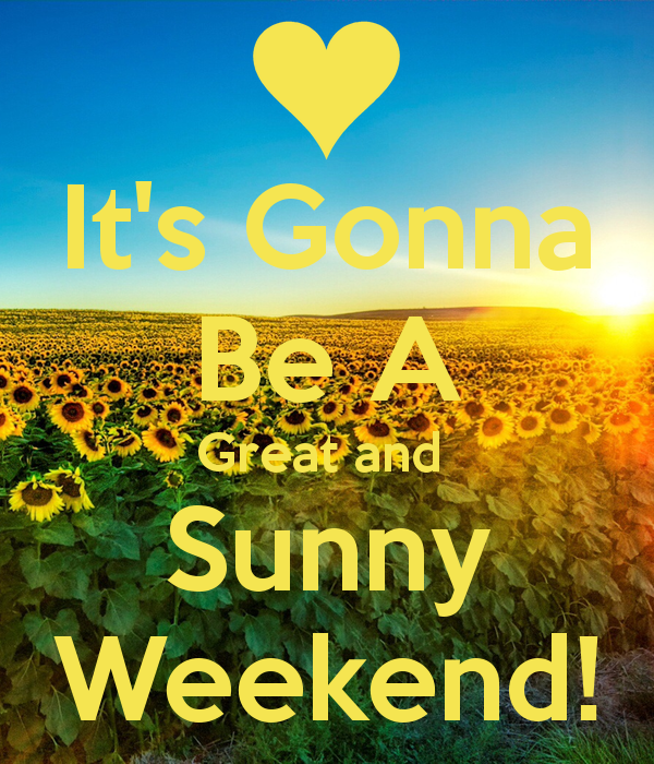 it-s-gonna-be-a-great-and-sunny-weekend