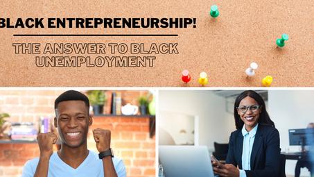 Black Entrepreneurship! The Answer To Black Unemployment
