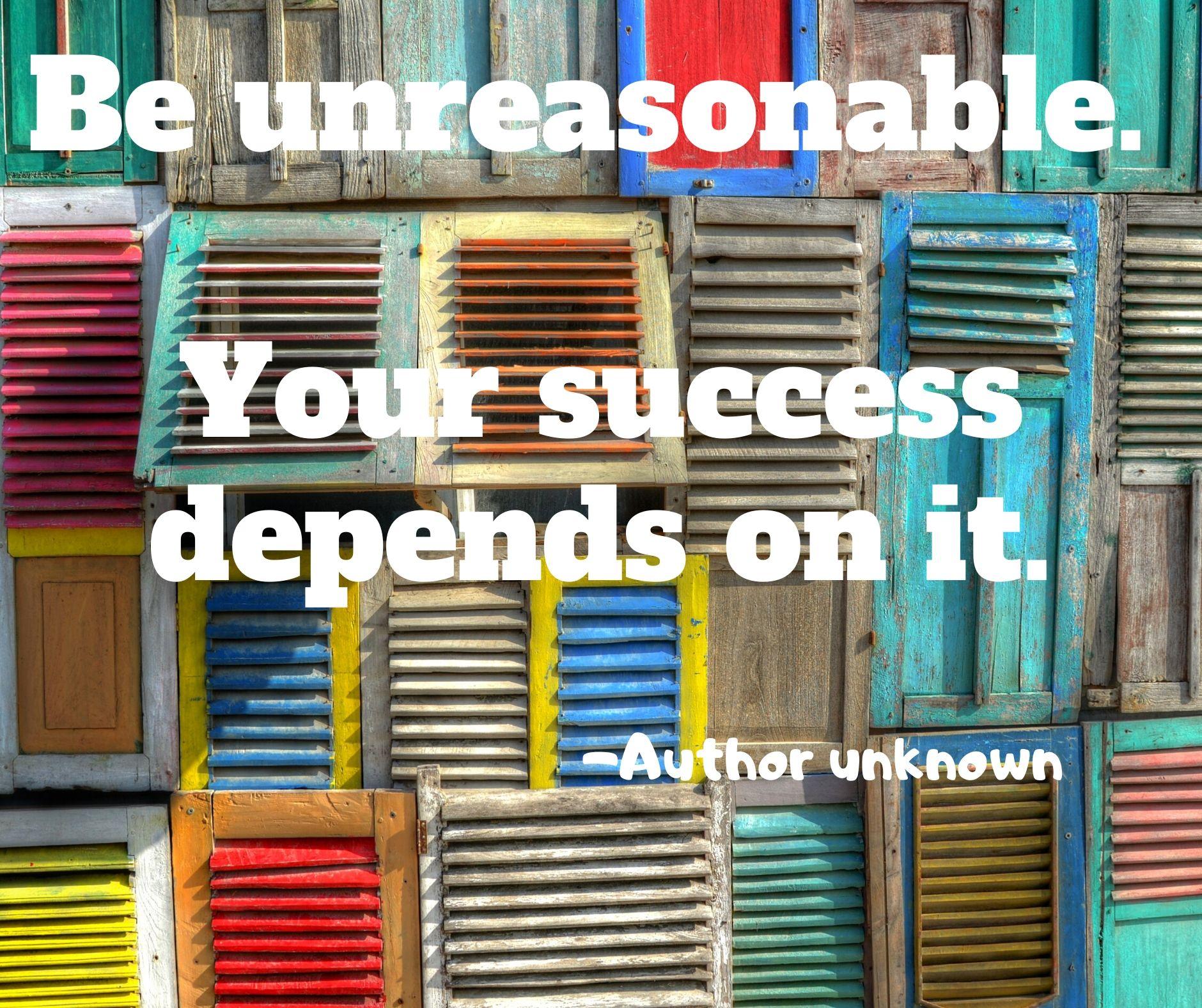 Be unreasonable