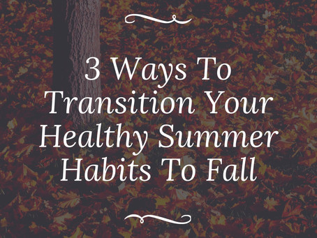 3 Ways to Transition Your Healthy Summer Habits To Fall