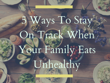 5 Ways To Stay On Track When Your Family Eats Unhealthy