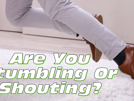 Are You Stumbling Or Shouting?