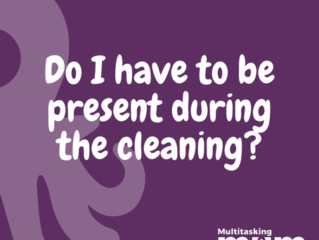 Do I have to be present during the cleaning?
