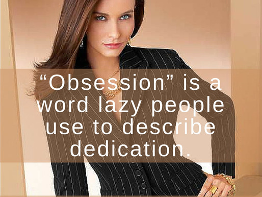 Obsession is a Word Lazy People to Describe Dedication