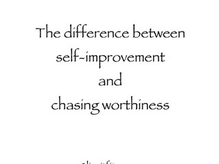 The difference between self-improvement and chasing worthiness.