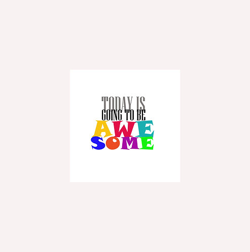 Today Is Going To Be Awesome 30x30cm Art Print in a White Mount