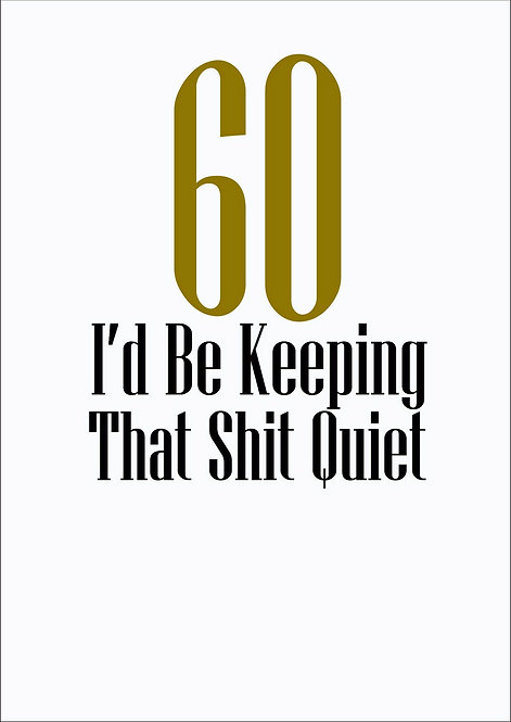 60 I'd Be Keeping That Shit Quiet Birthday Greeting Card