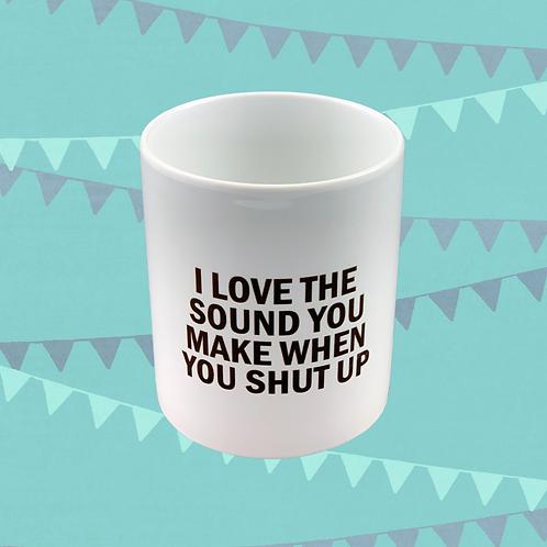 I Love The Sound You Make When You Shut Up Gift Mug