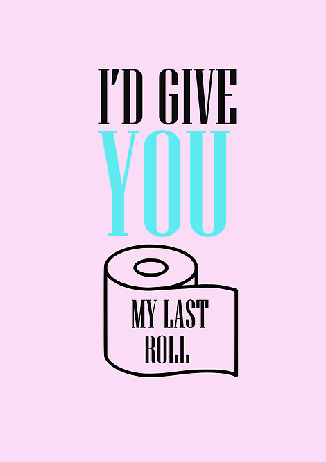 I'd Give You My Last Roll Greeting Card