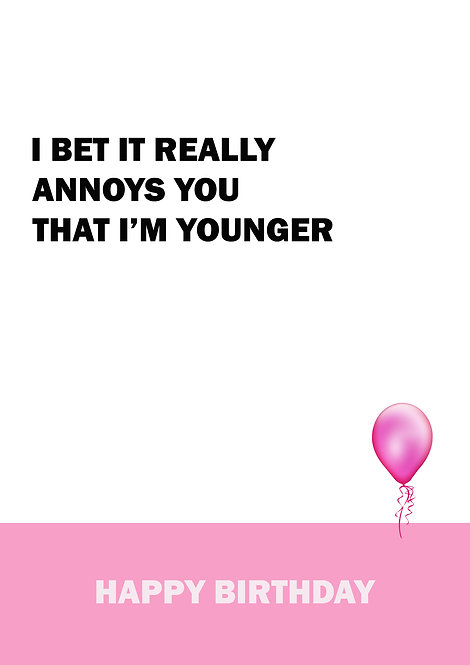 I Bet It Really Annoys You That I'm Younger Happy Birthday Greeting Card