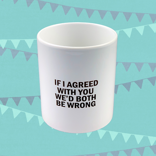 If I Agreed With You We'd Both Be Wrong Gift Mug