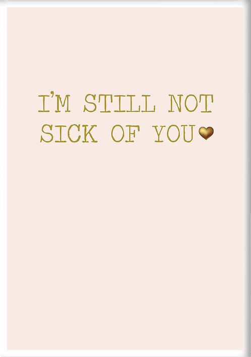 I'm Still Not Sick Of You Fridge Magnet
