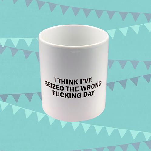 I Think I've Seized The Wrong Fucking Day Gift Mug