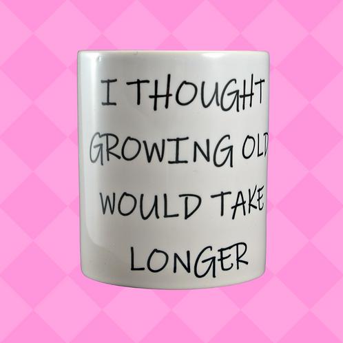 I Thought Growing Old Would Take Longer Gift Mug