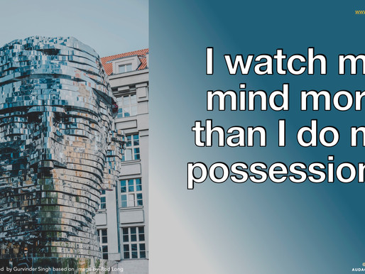 I watch my mind more than I do my possessions
