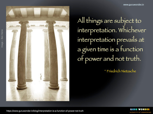 Interpretation is a function of power not truth.