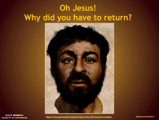 Oh! Jesus. Why did you have to return?