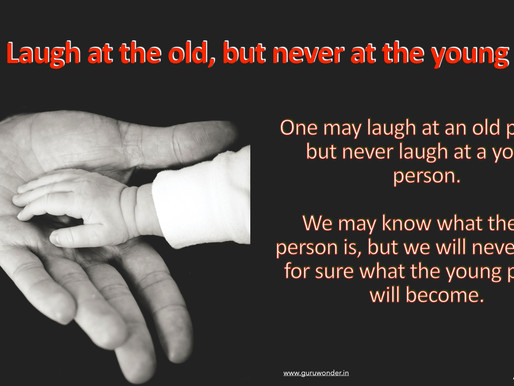 May laugh at the old, but never at the young.