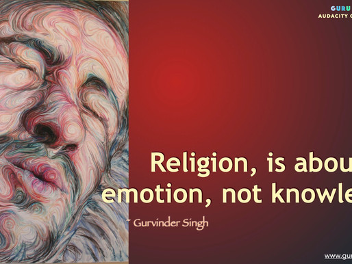 Religion, is about emotion, not knowledge.