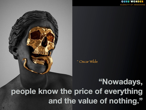 We know the price of everything but the value of nothing.