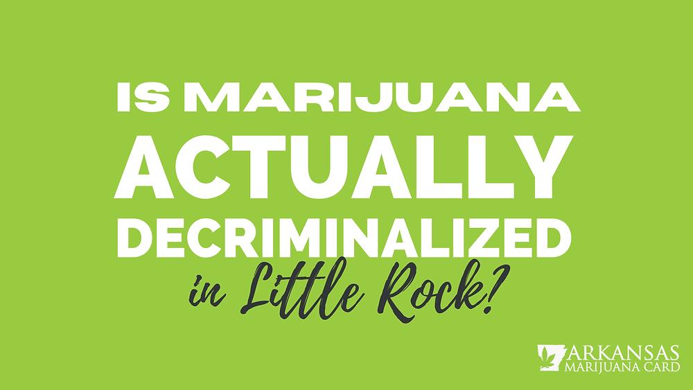 is marijuana actually decriminalized in little rock?
