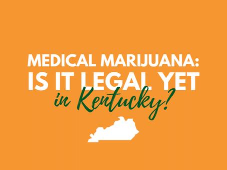 Is Medical Marijuana Legal in Kentucky Yet?