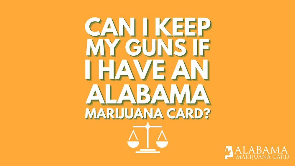 can I keep my guns if I have an Alabama marijuana card?