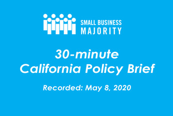 Small Business Majority's 30-minute California Policy Brief - May 8, 2020