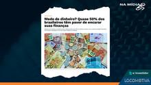 E-INVESTIDOR: Medo de dinheiro? Quase 50% dos brasileiros têm pavor de encarar suas finanças