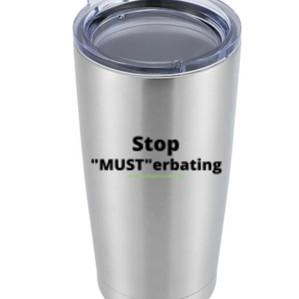 """""""Stop Musterbating"""" Tumbler - $36"""