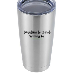 """Wanting to is not Willing to"""" Tumbler - $45"""