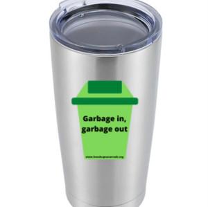 """""""Garbage in, Garbage Out"""" Tumbler - $35"""