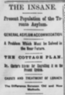 Headline from The Globe published January 2,1884 that reads: The insane. Preset population of the Toronto Asylum. Genera Asylum Accommodation. A problem which must be solved in the near future. The Cottage Plan. Dr. Clarke's scheme for engrafting it on the present system. Causes and treatment of lunacy. The difference between old and new methods.