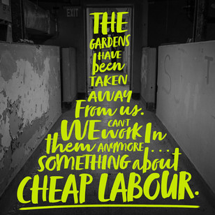 The gardens have been taken away from us. We can't work in them anymore...something about cheap labour.