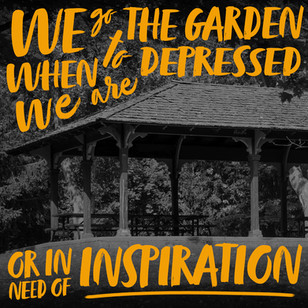We go to the garden when we are depressed or in need of inspiration.