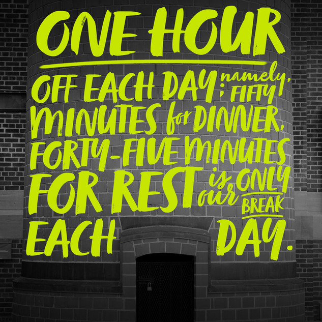 One hour off each day; namely, fifty minutes for dinner, forty-five minutes for rest is our only break each day