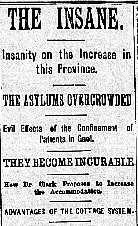 "Newspaper headlie from The Globe's 1885 edition reading: ""The insane. Insanity on the increase in this province. The asylums overcrowded. Evil effects of the confinement of patients in gaol. The become incurable. How Dr. Clark propoes to increase the accommodation. Advantages of the cottage system."