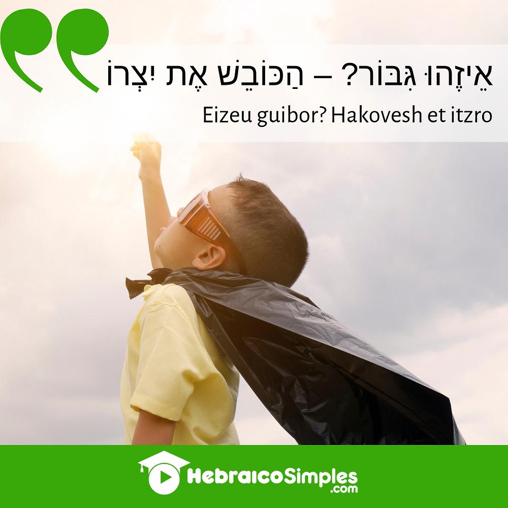 Eizehú guibor - quem é o herói? E responde: Hakovesh et itsro  pirkei avot prverbios judaicos