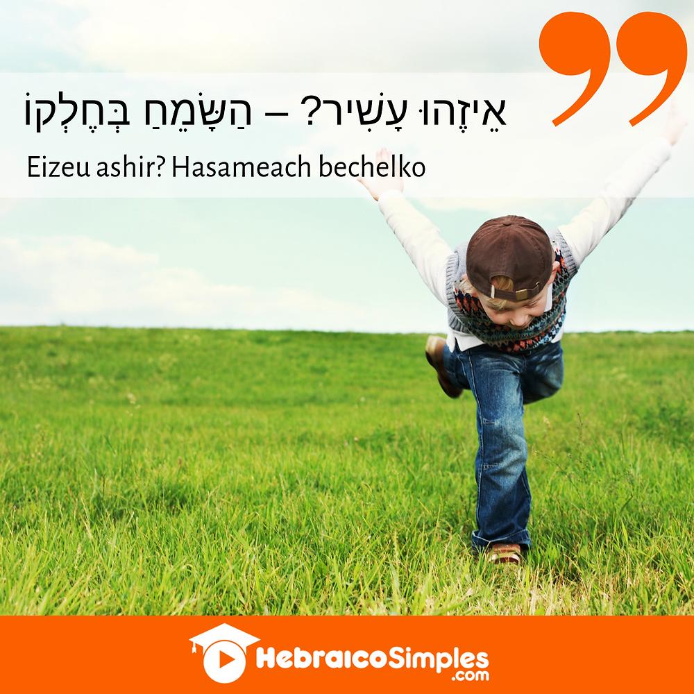Eizehú ashir - quem é rico? Hassameach bechelkô - quem está feliz com a sua parte. pirkei avot proverbios judaicos