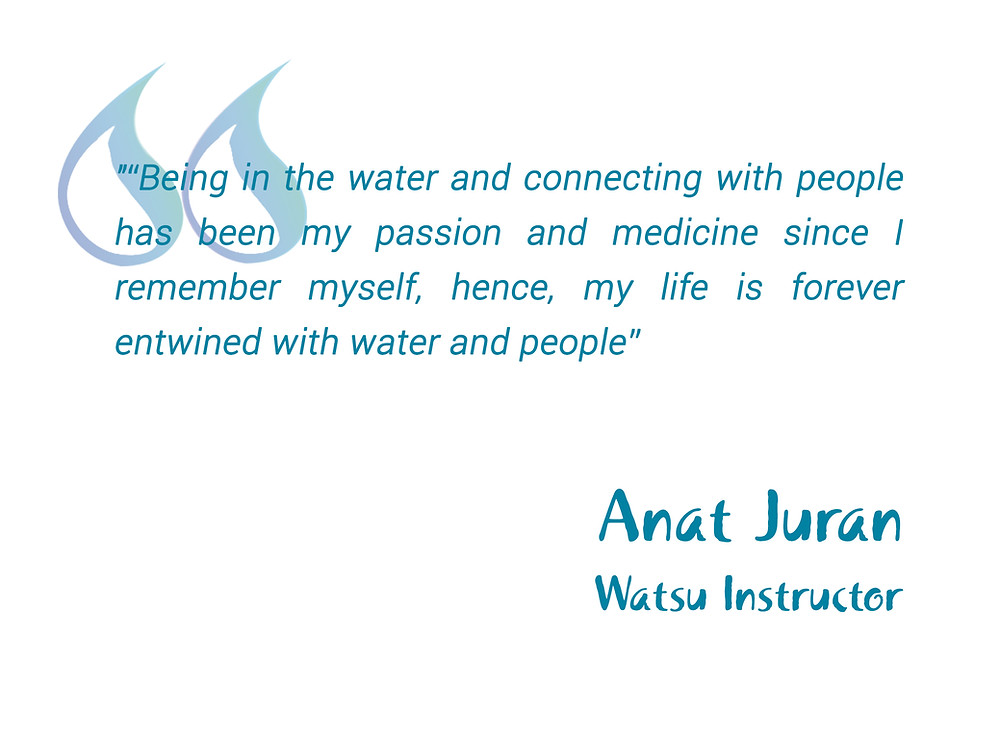 "Quote by Watsu instructor Anat Juran in blue writing that reads ""Being in the water and connecting with people has been my passion and medicine since I remember myself, hence, my life is forever entwined with water and people""."