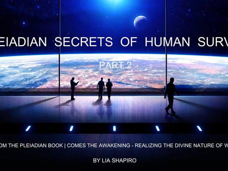 PLEIADIAN SECRETS OF HUMAN SURVIVAL- PART 2 | channeled by Lia Shapiro