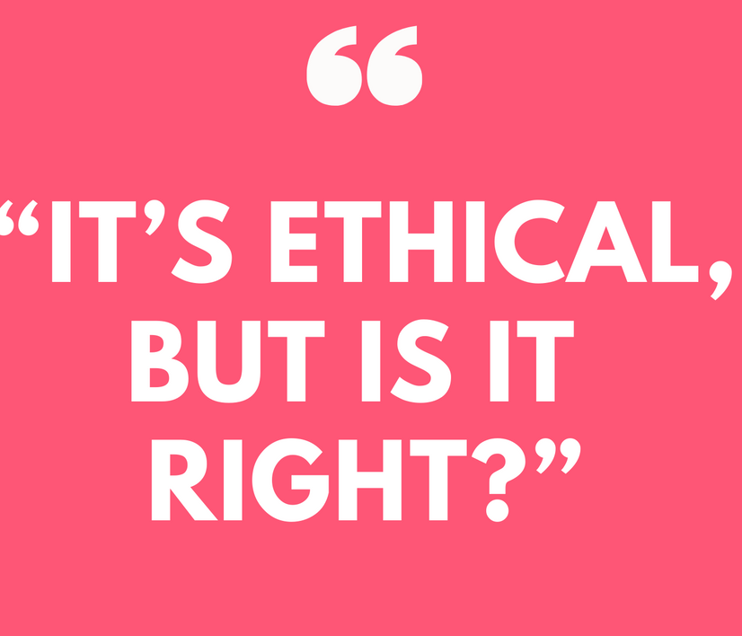 It's Ethical, But is it Right?