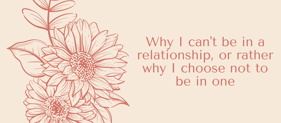 Why I Can't Be In A Relationship, Or Rather Why I Choose Not To Be In One